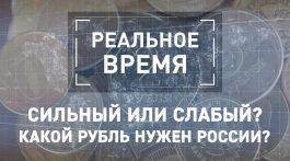 Реальное время: Сильный или слабый? Какой рубль нужен России?