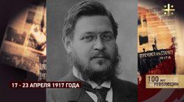 100 лет революции: 17 апреля – 23 апреля 1917 (часть 1)