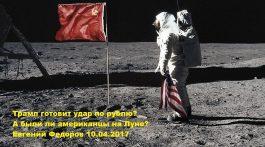 Трамп готовит удар по рублю? А были ли американцы на Луне? Евгений Федоров 10.04.17