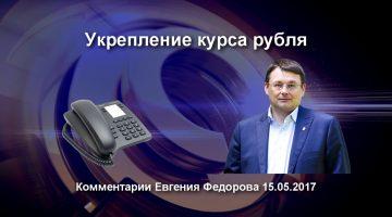 Укрепление курса рубля. Комментарии Евгения Федорова 15.05.17