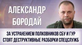 Александр Бородай. «За устранением полковников СБУ и ГУР стоят деструктивные разборки спецслужб»
