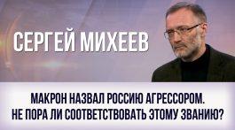 Сергей Михеев. Макрон назвал Россию агрессором. Не пора ли соответствовать этому званию? День ТВ  День ТВ