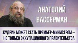 Анатолий Вассерман. Кудрин может стать премьер-министром – но только оккупационного правительства