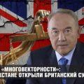 Плоды «многовекторности»: в Казахстане открыли британский суд