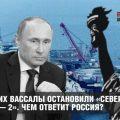 США и их вассалы остановили «Северный поток — 2». Чем ответит Россия?